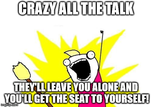 X All The Y Meme | CRAZY ALL THE TALK THEY'LL LEAVE YOU ALONE AND YOU'LL GET THE SEAT TO YOURSELF! | image tagged in memes,x all the y | made w/ Imgflip meme maker