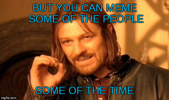 One Does Not Simply Meme | BUT YOU CAN MEME SOME OF THE PEOPLE SOME OF THE TIME | image tagged in memes,one does not simply | made w/ Imgflip meme maker