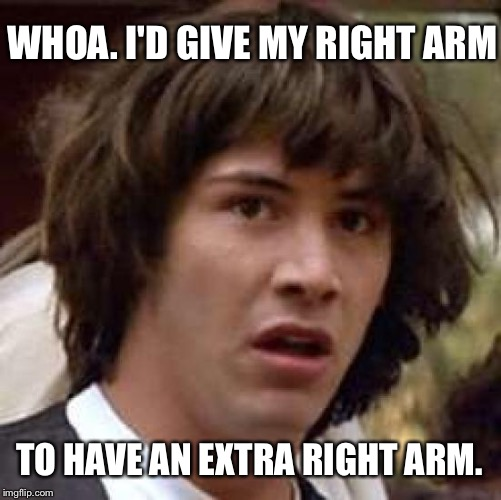 Conspiracy Keanu Meme | WHOA. I'D GIVE MY RIGHT ARM TO HAVE AN EXTRA RIGHT ARM. | image tagged in memes,conspiracy keanu | made w/ Imgflip meme maker