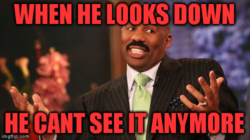 Steve Harvey Meme | WHEN HE LOOKS DOWN HE CANT SEE IT ANYMORE | image tagged in memes,steve harvey | made w/ Imgflip meme maker