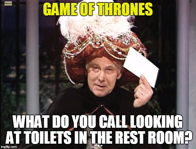 Carnac says... | GAME OF THRONES WHAT DO YOU CALL LOOKING AT TOILETS IN THE REST ROOM? | image tagged in carnac says | made w/ Imgflip meme maker