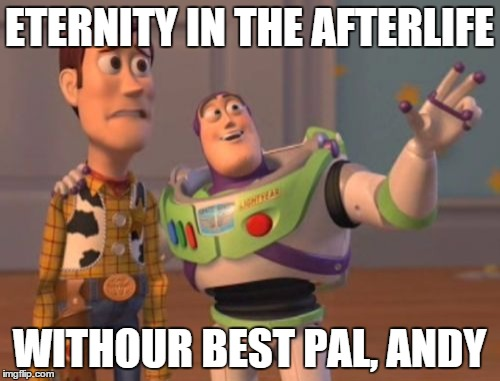 X, X Everywhere Meme | ETERNITY IN THE AFTERLIFE WITHOUR BEST PAL, ANDY | image tagged in memes,x,x everywhere,x x everywhere | made w/ Imgflip meme maker