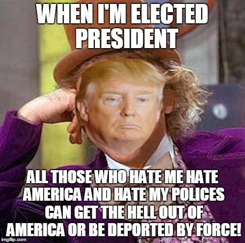 Creepy Condescending Wonka Meme | WHEN I'M ELECTED  PRESIDENT ALL THOSE WHO HATE ME HATE AMERICA AND HATE MY POLICES CAN GET THE HELL OUT OF AMERICA OR BE DEPORTED BY FORCE! | image tagged in memes,creepy condescending wonka | made w/ Imgflip meme maker