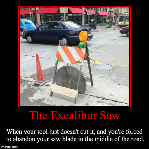 The Excalibur Saw | The Excalibur Saw | When your tool just doesn't cut it, and you're forced to abandon your saw blade in the middle of the road. | image tagged in funny,demotivationals,hey boss you wont believe this,just leave it there during rush hour,demotivational week | made w/ Imgflip demotivational maker