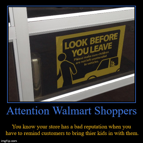 Don't Leave Your Kids In The Damn Car! | Attention Walmart Shoppers | You know your store has a bad reputation when you have to remind customers to bring thier kids in with them. | image tagged in funny,demotivationals,attention walmart shoppers,no child left behind,demotivational week | made w/ Imgflip demotivational maker