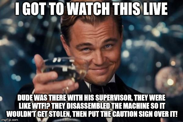 Leonardo Dicaprio Cheers Meme | I GOT TO WATCH THIS LIVE DUDE WAS THERE WITH HIS SUPERVISOR, THEY WERE LIKE WTF!? THEY DISASSEMBLED THE MACHINE SO IT WOULDN'T GET STOLEN, T | image tagged in memes,leonardo dicaprio cheers | made w/ Imgflip meme maker