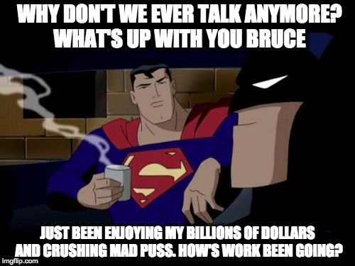 Batman And Superman |  WHY DON'T WE EVER TALK ANYMORE? WHAT'S UP WITH YOU BRUCE; JUST BEEN ENJOYING MY BILLIONS OF DOLLARS AND CRUSHING MAD PUSS. HOW'S WORK BEEN GOING? | image tagged in memes,batman and superman | made w/ Imgflip meme maker
