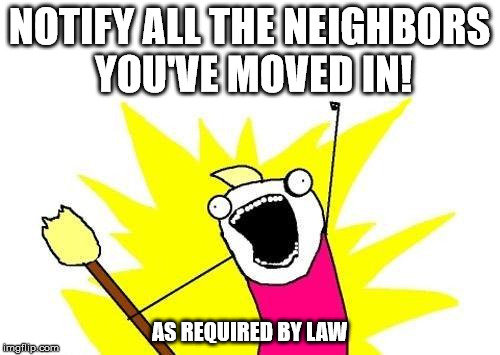 X All The Y Meme | NOTIFY ALL THE NEIGHBORS YOU'VE MOVED IN! AS REQUIRED BY LAW | image tagged in memes,x all the y | made w/ Imgflip meme maker