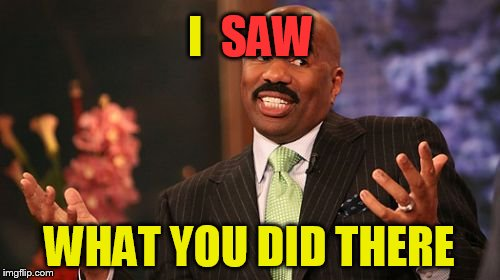 Steve Harvey Meme | I WHAT YOU DID THERE SAW | image tagged in memes,steve harvey | made w/ Imgflip meme maker