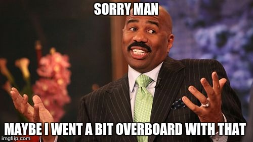 Steve Harvey Meme | SORRY MAN MAYBE I WENT A BIT OVERBOARD WITH THAT | image tagged in memes,steve harvey | made w/ Imgflip meme maker