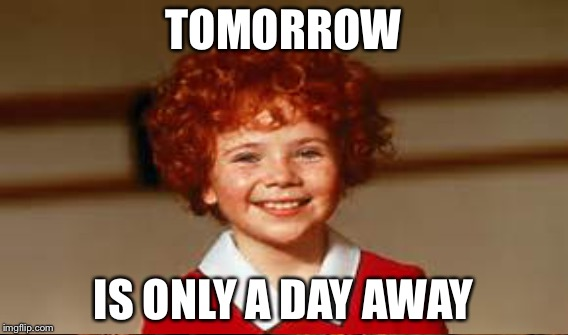 TOMORROW IS ONLY A DAY AWAY | made w/ Imgflip meme maker