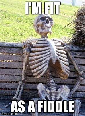 Waiting Skeleton Meme | I'M FIT AS A FIDDLE | image tagged in memes,waiting skeleton | made w/ Imgflip meme maker