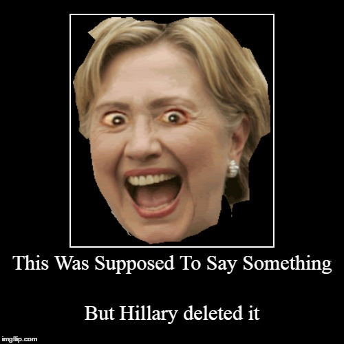 This Was Supposed To Say Something | But Hillary deleted it | image tagged in funny,demotivationals | made w/ Imgflip demotivational maker