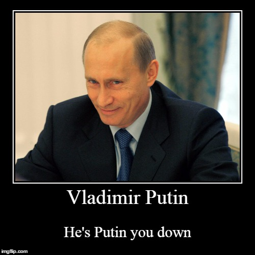 Vladimir Putin | He's Putin you down | image tagged in funny,demotivationals | made w/ Imgflip demotivational maker