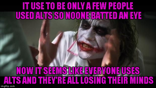 I can't even keep track of who's who anymore!!! | IT USE TO BE ONLY A FEW PEOPLE USED ALTS SO NOONE BATTED AN EYE NOW IT SEEMS LIKE EVERYONE USES ALTS AND THEY'RE ALL LOSING THEIR MINDS | image tagged in memes,and everybody loses their minds | made w/ Imgflip meme maker