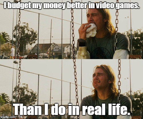 First World Stoner Problems Meme | I budget my money better in video games. Than I do in real life. | image tagged in memes,first world stoner problems | made w/ Imgflip meme maker
