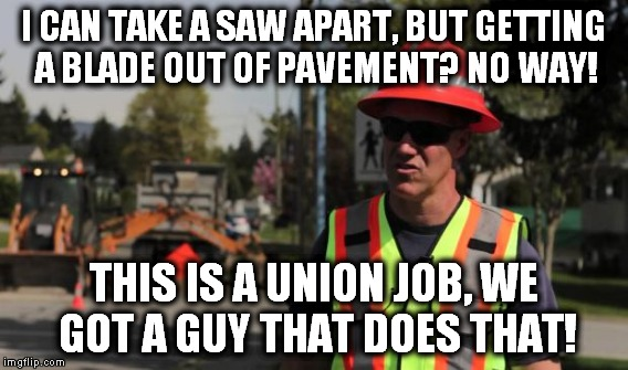 I CAN TAKE A SAW APART, BUT GETTING A BLADE OUT OF PAVEMENT? NO WAY! THIS IS A UNION JOB, WE GOT A GUY THAT DOES THAT! | made w/ Imgflip meme maker