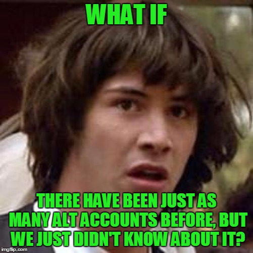 Conspiracy Keanu Meme | WHAT IF THERE HAVE BEEN JUST AS MANY ALT ACCOUNTS BEFORE, BUT WE JUST DIDN'T KNOW ABOUT IT? | image tagged in memes,conspiracy keanu | made w/ Imgflip meme maker
