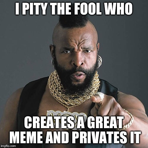 Mr T Pity The Fool |  I PITY THE FOOL WHO; CREATES A GREAT MEME AND PRIVATES IT | image tagged in memes,mr t pity the fool | made w/ Imgflip meme maker