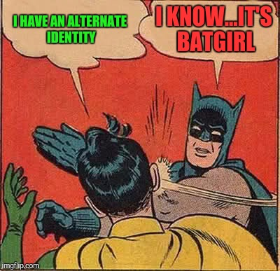 Batman Slapping Robin Meme | I HAVE AN ALTERNATE IDENTITY I KNOW...IT'S BATGIRL | image tagged in memes,batman slapping robin | made w/ Imgflip meme maker