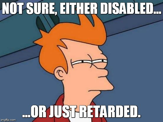 Futurama Fry Meme | NOT SURE, EITHER DISABLED... ...OR JUST RETARDED. | image tagged in memes,futurama fry | made w/ Imgflip meme maker