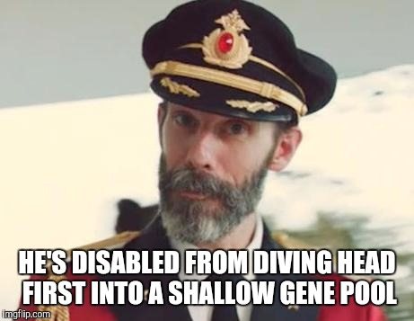 HE'S DISABLED FROM DIVING HEAD FIRST INTO A SHALLOW GENE POOL | made w/ Imgflip meme maker