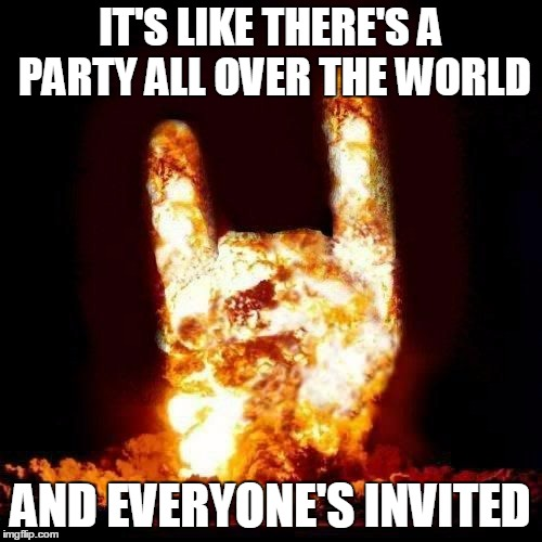 IT'S LIKE THERE'S A PARTY ALL OVER THE WORLD AND EVERYONE'S INVITED | made w/ Imgflip meme maker