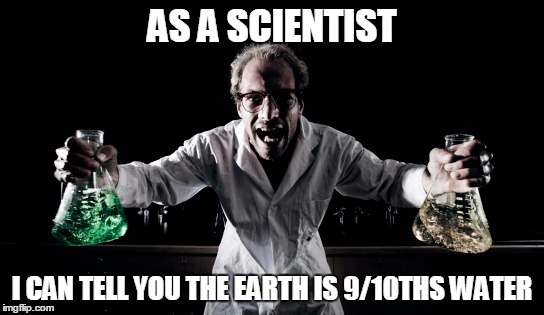 AS A SCIENTIST I CAN TELL YOU THE EARTH IS 9/10THS WATER | made w/ Imgflip meme maker