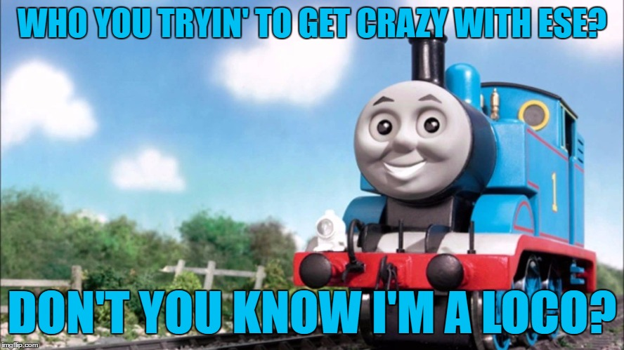 WHO YOU TRYIN' TO GET CRAZY WITH ESE? DON'T YOU KNOW I'M A LOCO? | made w/ Imgflip meme maker