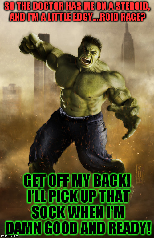 The Hulk | SO THE DOCTOR HAS ME ON A STEROID, AND I'M A LITTLE EDGY....ROID RAGE? GET OFF MY BACK! I'LL PICK UP THAT SOCK WHEN I'M DAMN GOOD AND READY! | image tagged in the hulk | made w/ Imgflip meme maker
