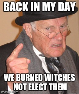 Back In My Day Meme | BACK IN MY DAY WE BURNED WITCHES NOT ELECT THEM | image tagged in memes,back in my day | made w/ Imgflip meme maker