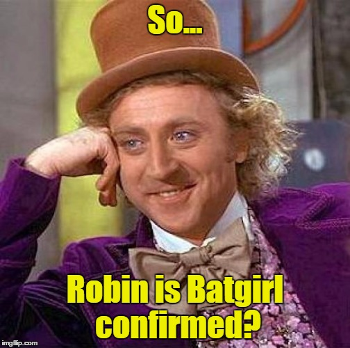 Creepy Condescending Wonka Meme | So... Robin is Batgirl confirmed? | image tagged in memes,creepy condescending wonka | made w/ Imgflip meme maker
