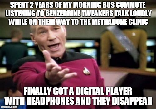 Picard Wtf Meme | SPENT 2 YEARS OF MY MORNING BUS COMMUTE LISTENING TO BENZEDRINE TWEAKERS TALK LOUDLY WHILE ON THEIR WAY TO THE METHADONE CLINIC FINALLY GOT  | image tagged in memes,picard wtf | made w/ Imgflip meme maker