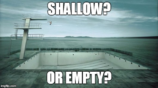 SHALLOW? OR EMPTY? | made w/ Imgflip meme maker