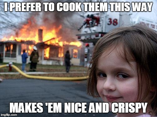 Disaster Girl Meme | I PREFER TO COOK THEM THIS WAY MAKES 'EM NICE AND CRISPY | image tagged in memes,disaster girl | made w/ Imgflip meme maker