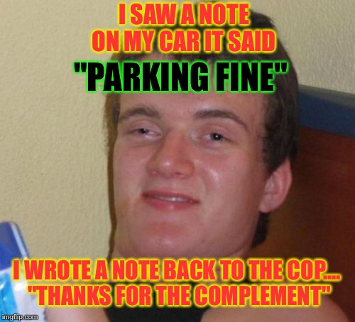 "10 Guy Meme | I SAW A NOTE ON MY CAR IT SAID ""PARKING FINE"" I WROTE A NOTE BACK TO THE COP.... ""THANKS FOR THE COMPLEMENT"" 