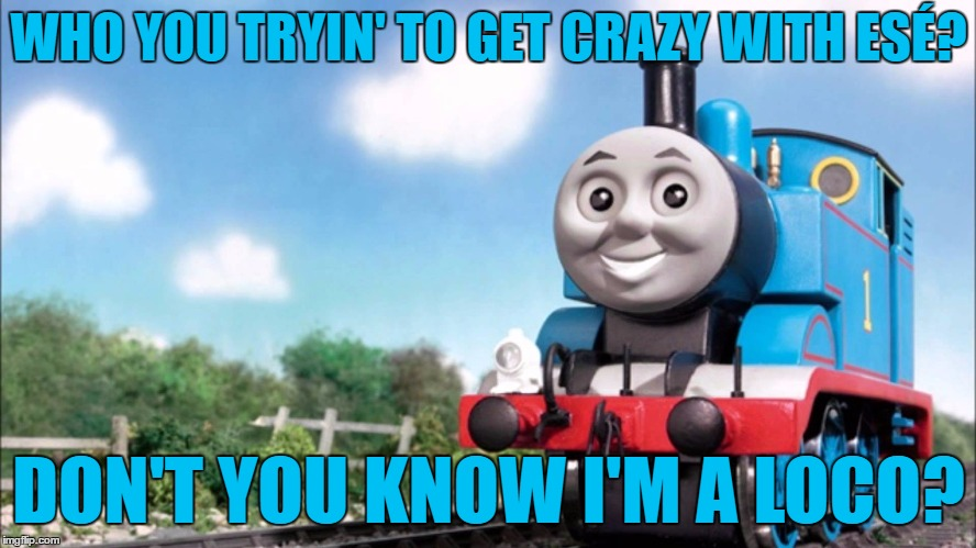 Insane on the train | WHO YOU TRYIN' TO GET CRAZY WITH ESÉ? DON'T YOU KNOW I'M A LOCO? | image tagged in memes,thomas the tank engine,cypress hill,music | made w/ Imgflip meme maker