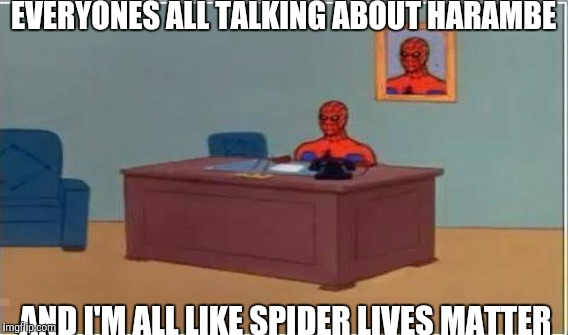 EVERYONES ALL TALKING ABOUT HARAMBE AND I'M ALL LIKE SPIDER LIVES MATTER | made w/ Imgflip meme maker