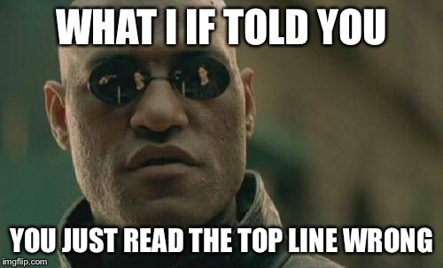 Matrix Morpheus Meme | WHAT I IF TOLD YOU YOU JUST READ THE TOP LINE WRONG | image tagged in memes,matrix morpheus | made w/ Imgflip meme maker