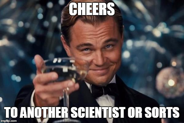 Leonardo Dicaprio Cheers Meme | CHEERS TO ANOTHER SCIENTIST OR SORTS | image tagged in memes,leonardo dicaprio cheers | made w/ Imgflip meme maker