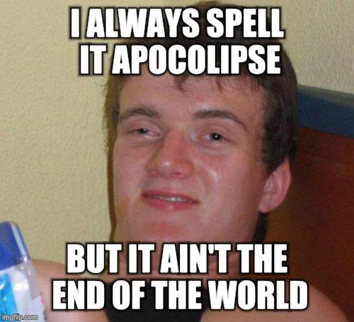 10 Guy Meme | I ALWAYS SPELL IT APOCOLIPSE BUT IT AIN'T THE END OF THE WORLD | image tagged in memes,10 guy | made w/ Imgflip meme maker