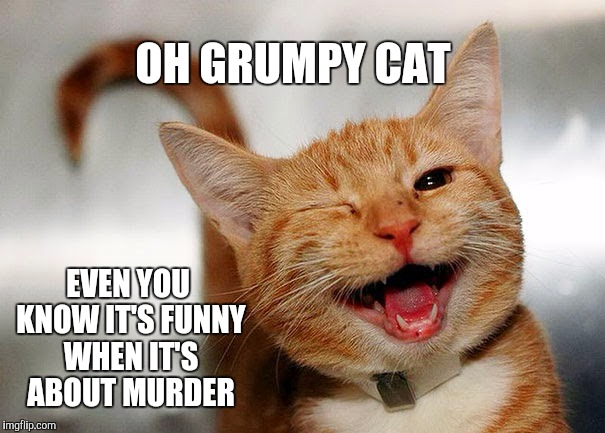 OH GRUMPY CAT EVEN YOU KNOW IT'S FUNNY WHEN IT'S ABOUT MURDER | made w/ Imgflip meme maker