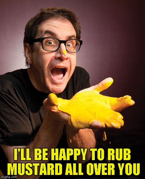 I'LL BE HAPPY TO RUB MUSTARD ALL OVER YOU | made w/ Imgflip meme maker