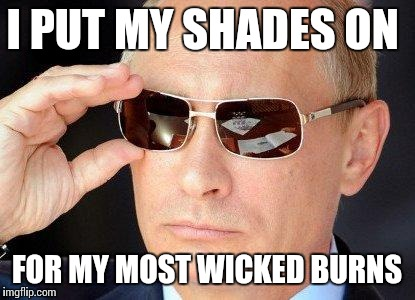 I PUT MY SHADES ON FOR MY MOST WICKED BURNS | made w/ Imgflip meme maker