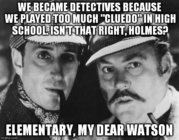 "Elementary My Dear Watson | WE BECAME DETECTIVES BECAUSE WE PLAYED TOO MUCH ""CLUEDO"" IN HIGH SCHOOL. ISN'T THAT RIGHT, HOLMES? ELEMENTARY, MY DEAR WATSON 