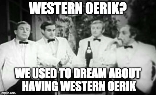 Western Oerik? We used to dream about having Western Oerik. | WESTERN OERIK? WE USED TO DREAM ABOUT HAVING WESTERN OERIK | image tagged in four yorkshiremen,greyhawk,chainmail | made w/ Imgflip meme maker