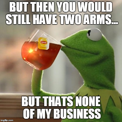 But Thats None Of My Business Meme | BUT THEN YOU WOULD STILL HAVE TWO ARMS... BUT THATS NONE OF MY BUSINESS | image tagged in memes,but thats none of my business,kermit the frog | made w/ Imgflip meme maker