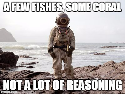 A FEW FISHES, SOME CORAL NOT A LOT OF REASONING | made w/ Imgflip meme maker