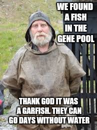 WE FOUND A FISH IN THE GENE POOL THANK GOD IT WAS A GARFISH. THEY CAN GO DAYS WITHOUT WATER | made w/ Imgflip meme maker