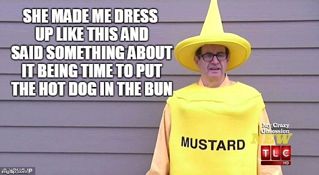 SHE MADE ME DRESS UP LIKE THIS AND SAID SOMETHING ABOUT IT BEING TIME TO PUT THE HOT DOG IN THE BUN | made w/ Imgflip meme maker